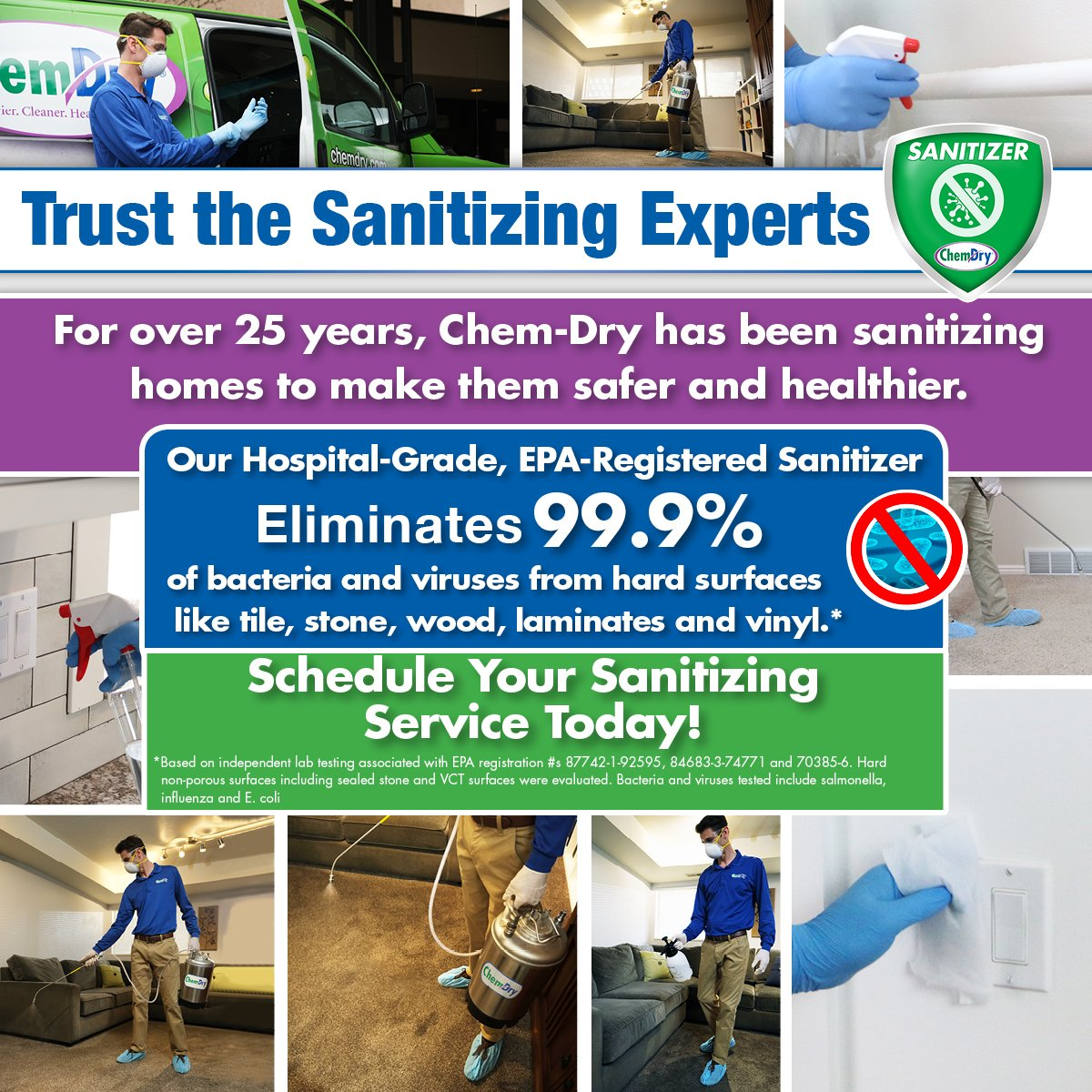 Trust the Sanitizing Experts. For over 25 years, Chem-Dry has been sanitizing homes to make them safer and healthier. Our hospital-grade, EPA-registered sanitizer eliminates 99.9% of bacteria and viruses from hard surfaces like tile, stone, wood, laminates, and vinyl.* Schedule your sanitizing service today!